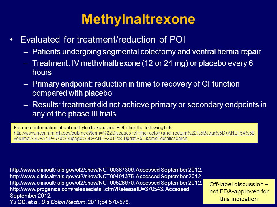 Methylnaltrexone Evaluated for treatment/reduction of POI –Patients undergoing segmental colectomy and ventral hernia repair –Treatment: IV methylnaltrexone (12 or 24 mg) or placebo every 6 hours –Primary endpoint: reduction in time to recovery of GI function compared with placebo –Results: treatment did not achieve primary or secondary endpoints in any of the phase III trials http://www.clinicaltrials.gov/ct2/show/NCT00387309.