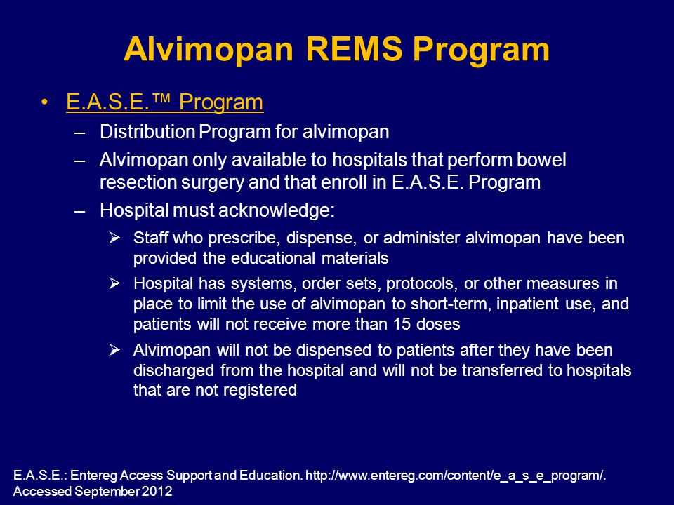 Alvimopan REMS Program E.A.S.E.™ Program –Distribution Program for alvimopan –Alvimopan only available to hospitals that perform bowel resection surgery and that enroll in E.A.S.E.