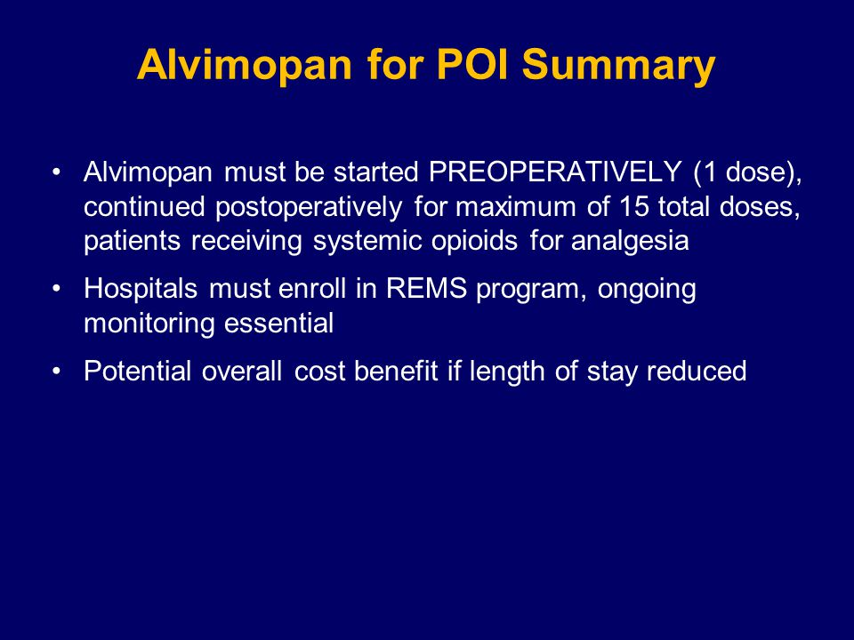 Alvimopan for POI Summary Alvimopan must be started PREOPERATIVELY (1 dose), continued postoperatively for maximum of 15 total doses, patients receiving systemic opioids for analgesia Hospitals must enroll in REMS program, ongoing monitoring essential Potential overall cost benefit if length of stay reduced