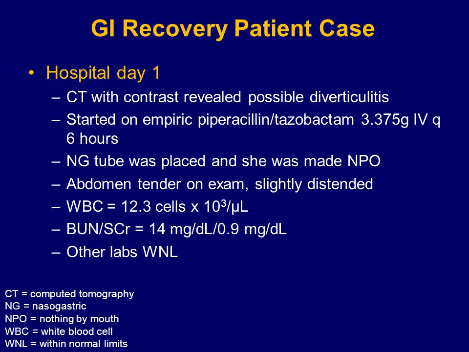GI Recovery Patient Case Hospital day 1 –CT with contrast revealed possible diverticulitis –Started on empiric piperacillin/tazobactam 3.375g IV q 6 hours –NG tube was placed and she was made NPO –Abdomen tender on exam, slightly distended –WBC = 12.3 cells x 10 3 /µL –BUN/SCr = 14 mg/dL/0.9 mg/dL –Other labs WNL CT = computed tomography NG = nasogastric NPO = nothing by mouth WBC = white blood cell WNL = within normal limits