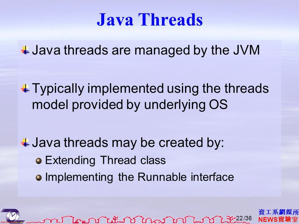 資工系網媒所 NEWS 實驗室 Java Threads Java threads are managed by the JVM Typically implemented using the threads model provided by underlying OS Java threads may be created by: Extending Thread class Implementing the Runnable interface /3622