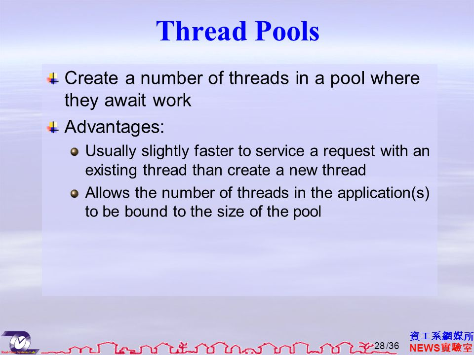 資工系網媒所 NEWS 實驗室 Thread Pools Create a number of threads in a pool where they await work Advantages: Usually slightly faster to service a request with an existing thread than create a new thread Allows the number of threads in the application(s) to be bound to the size of the pool /3628