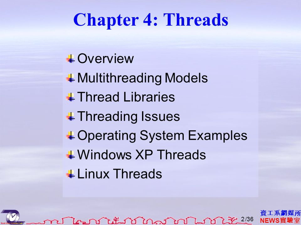 資工系網媒所 NEWS 實驗室 Chapter 4: Threads Overview Multithreading Models Thread Libraries Threading Issues Operating System Examples Windows XP Threads Linux Threads /362