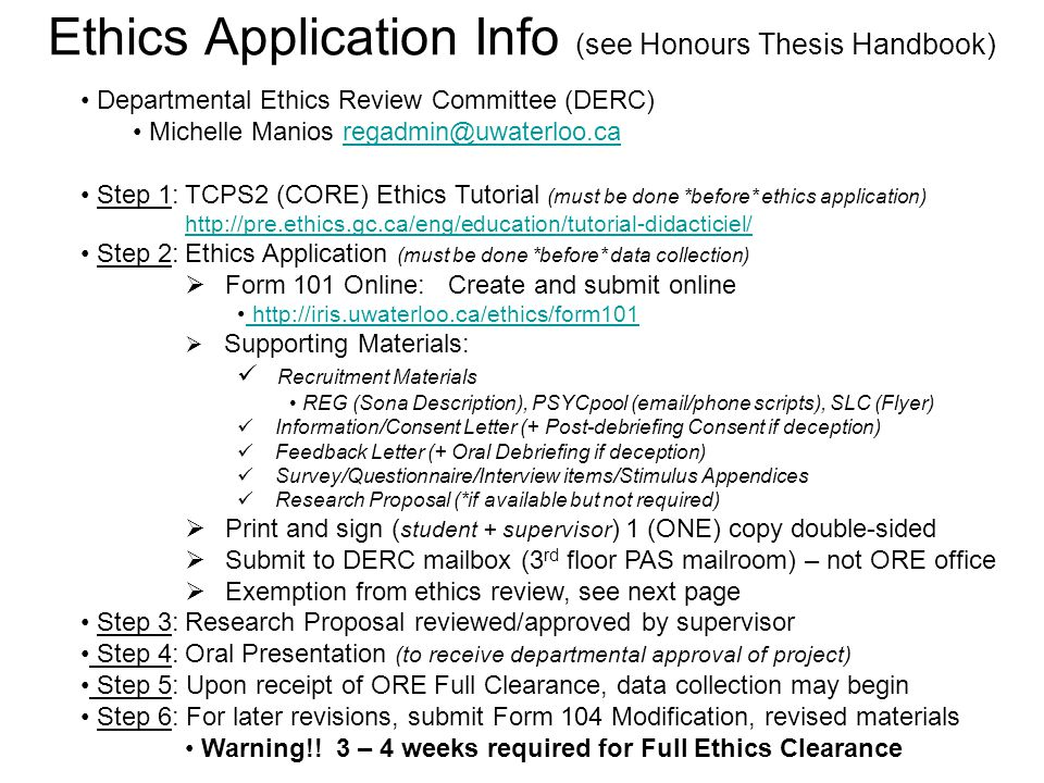 Ethics Application Info (see Honours Thesis Handbook) Departmental Ethics Review Committee (DERC) Michelle Manios regadmin@uwaterloo.caregadmin@uwaterloo.ca Step 1:TCPS2 (CORE) Ethics Tutorial (must be done *before* ethics application) http://pre.ethics.gc.ca/eng/education/tutorial-didacticiel/ Step 2:Ethics Application (must be done *before* data collection)  Form 101 Online: Create and submit online http://iris.uwaterloo.ca/ethics/form101  Supporting Materials: Recruitment Materials REG (Sona Description), PSYCpool (email/phone scripts), SLC (Flyer) Information/Consent Letter (+ Post-debriefing Consent if deception) Feedback Letter (+ Oral Debriefing if deception) Survey/Questionnaire/Interview items/Stimulus Appendices Research Proposal (*if available but not required)  Print and sign ( student + supervisor ) 1 (ONE) copy double-sided  Submit to DERC mailbox (3 rd floor PAS mailroom) – not ORE office  Exemption from ethics review, see next page Step 3:Research Proposal reviewed/approved by supervisor Step 4:Oral Presentation (to receive departmental approval of project) Step 5: Upon receipt of ORE Full Clearance, data collection may begin Step 6: For later revisions, submit Form 104 Modification, revised materials Warning!.