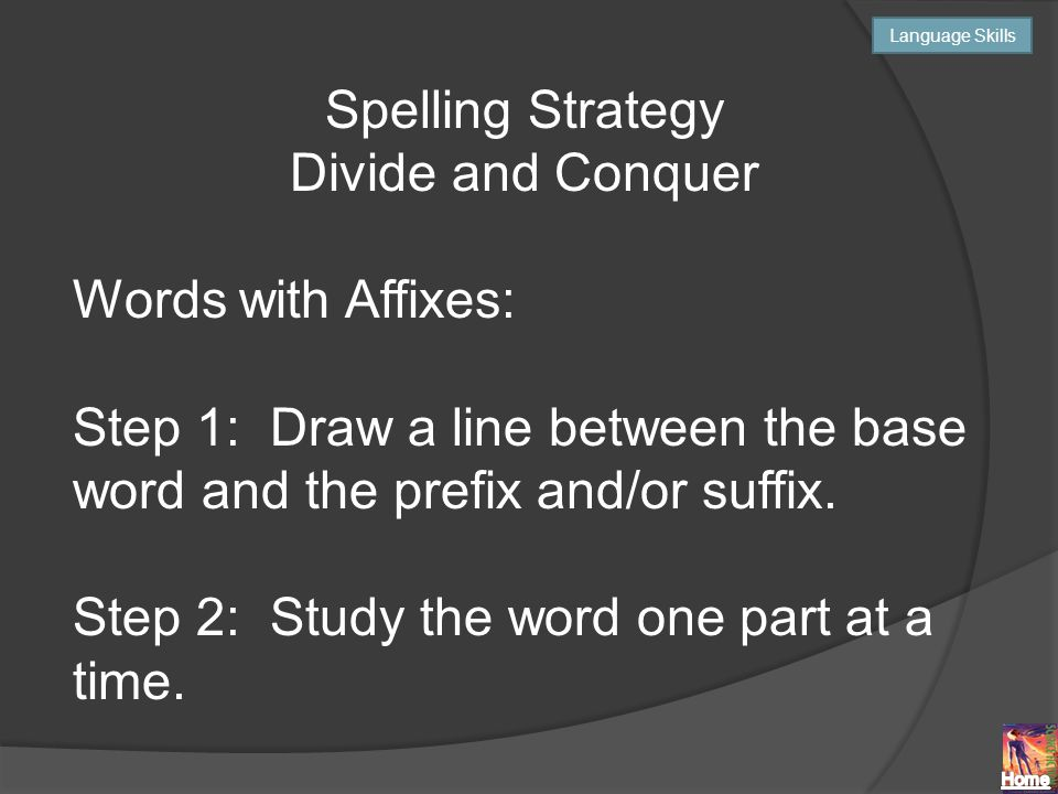 Spelling Strategy Divide and Conquer Words with Affixes: Step 1: Draw a line between the base word and the prefix and/or suffix.