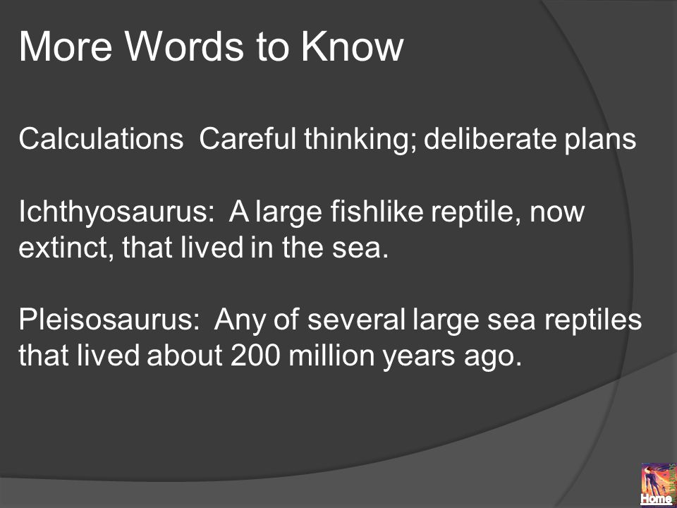 More Words to Know Calculations Careful thinking; deliberate plans Ichthyosaurus: A large fishlike reptile, now extinct, that lived in the sea.