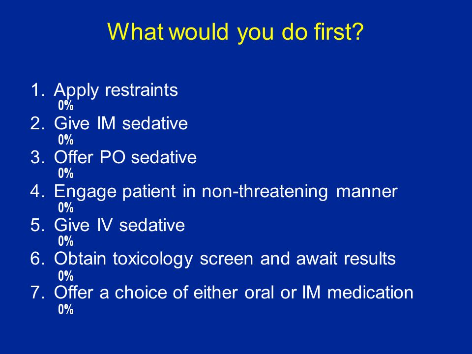1.Obtain toxicology screen, await results 2.Give IM sedative 3.Offer PO sedative 4.Engage patient in non-threatening manner 5.Give IV sedative 6.Offer a choice of either oral or IM medication Ultimately the patient is restrained, but remains agitated, now what?