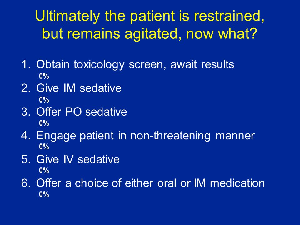 1.Obtain toxicology screen, await results 2.Give IM sedative 3.Offer PO sedative 4.Engage patient in non-threatening manner 5.Give IV sedative 6.Offer a choice of either oral or IM medication Ultimately the patient is restrained, but remains agitated, now what