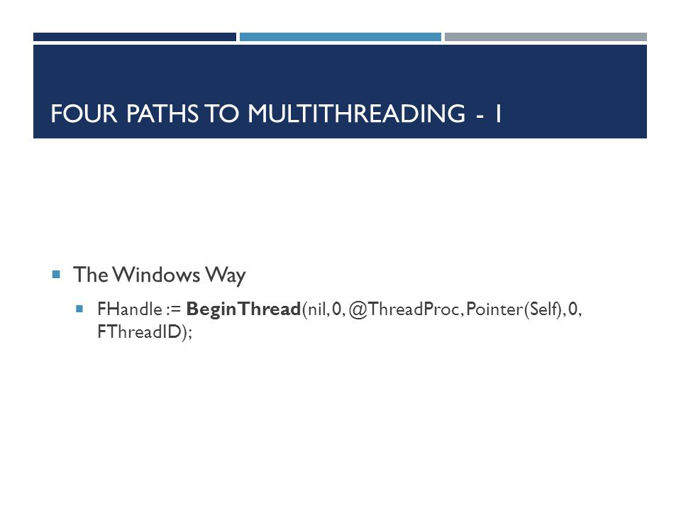 FOUR PATHS TO MULTITHREADING - 1  The Windows Way  FHandle := BeginThread(nil, 0, @ThreadProc, Pointer(Self), 0, FThreadID);