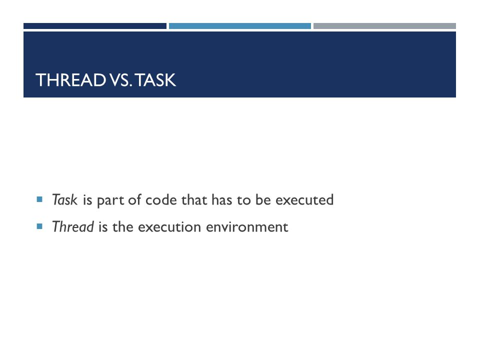 THREAD VS. TASK  Task is part of code that has to be executed  Thread is the execution environment