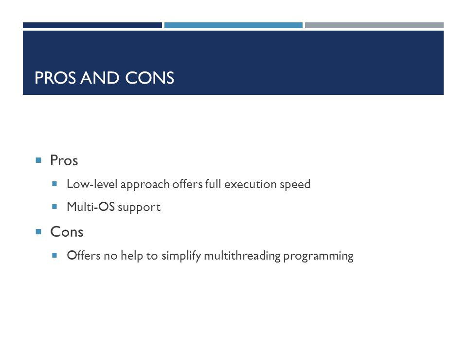 PROS AND CONS  Pros  Low-level approach offers full execution speed  Multi-OS support  Cons  Offers no help to simplify multithreading programmin