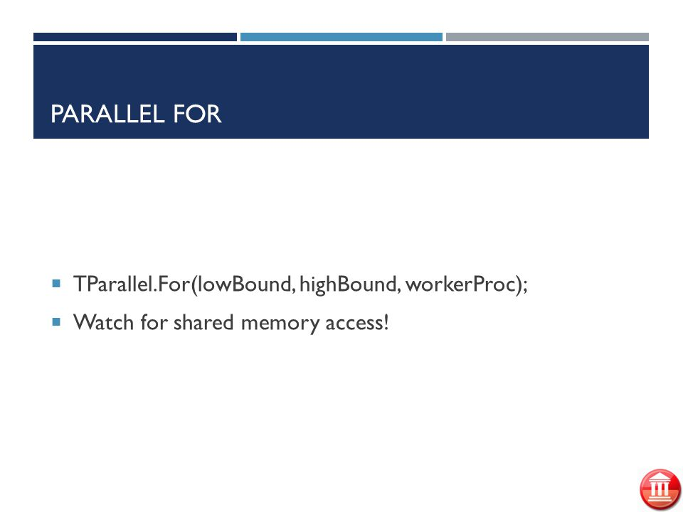 PARALLEL FOR  TParallel.For(lowBound, highBound, workerProc);  Watch for shared memory access!