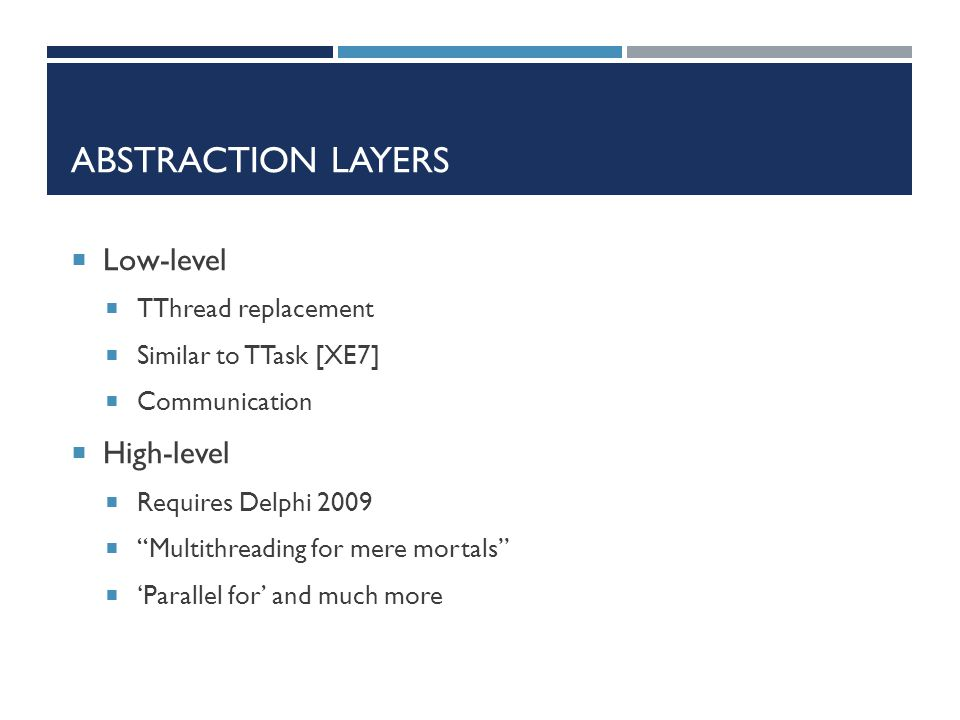 "ABSTRACTION LAYERS  Low-level  TThread replacement  Similar to TTask [XE7]  Communication  High-level  Requires Delphi 2009  ""Multithreading fo"