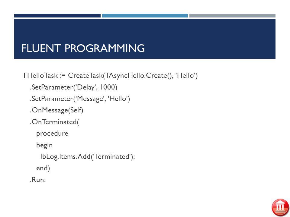 FLUENT PROGRAMMING FHelloTask := CreateTask(TAsyncHello.Create(), Hello ).SetParameter( Delay , 1000).SetParameter( Message , Hello ).OnMessage(Self).OnTerminated( procedure begin lbLog.Items.Add( Terminated ); end).Run;