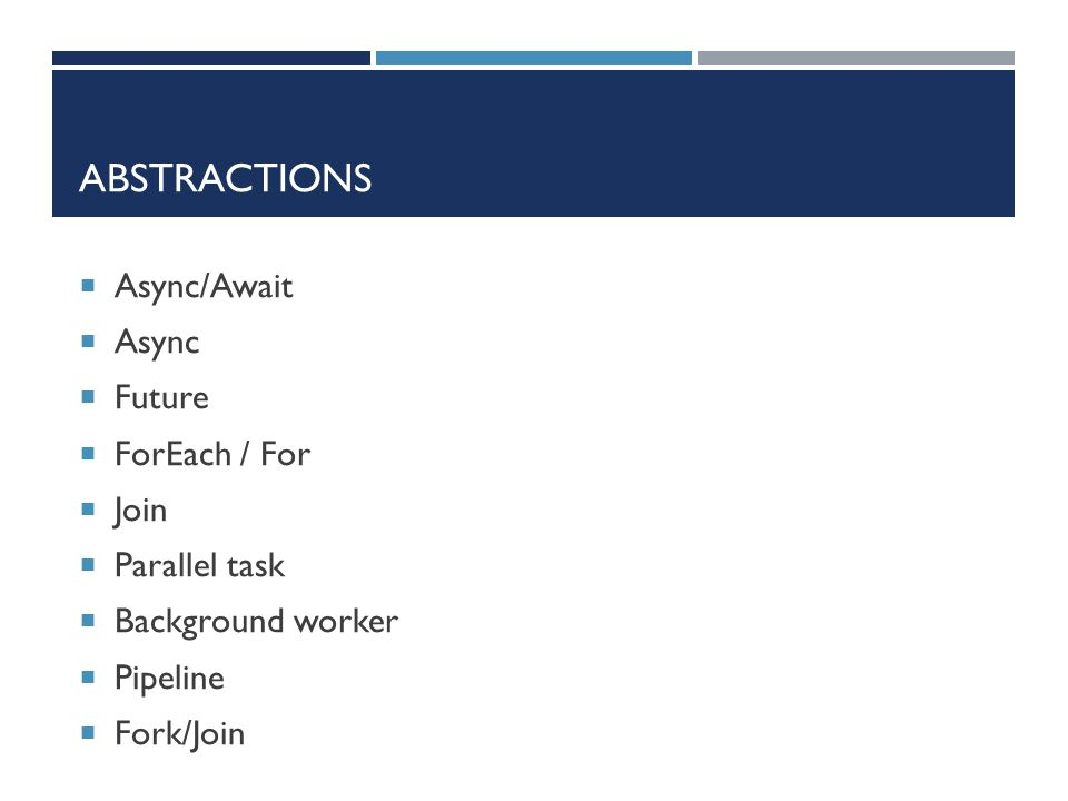 ABSTRACTIONS  Async/Await  Async  Future  ForEach / For  Join  Parallel task  Background worker  Pipeline  Fork/Join
