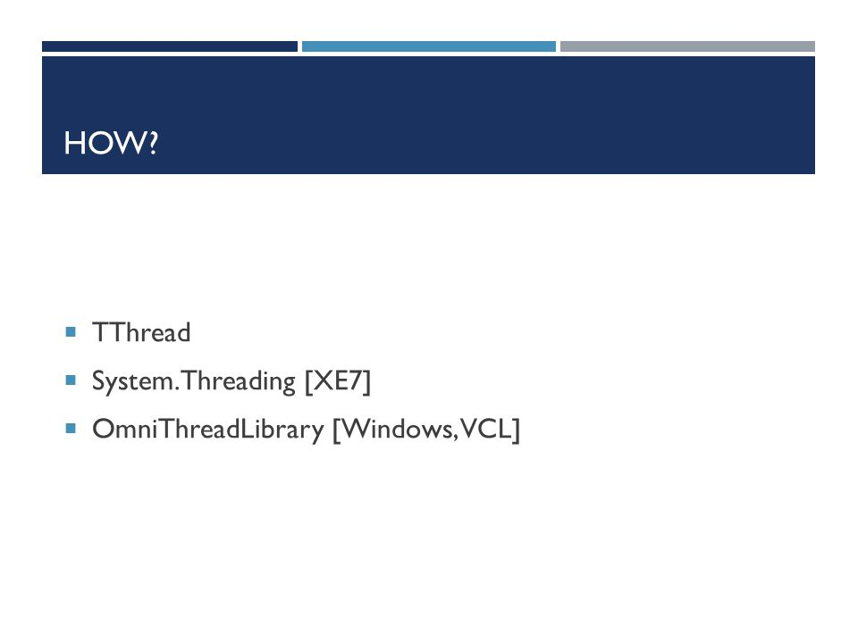HOW?  TThread  System.Threading [XE7]  OmniThreadLibrary [Windows, VCL]