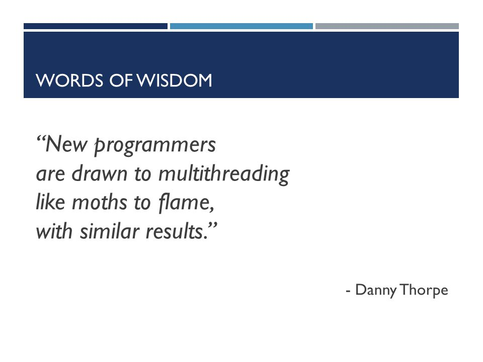 "WORDS OF WISDOM ""New programmers are drawn to multithreading like moths to flame, with similar results."" - Danny Thorpe"