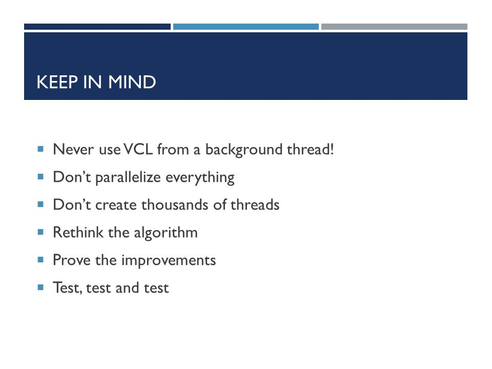 KEEP IN MIND  Never use VCL from a background thread!  Don't parallelize everything  Don't create thousands of threads  Rethink the algorithm  Pr