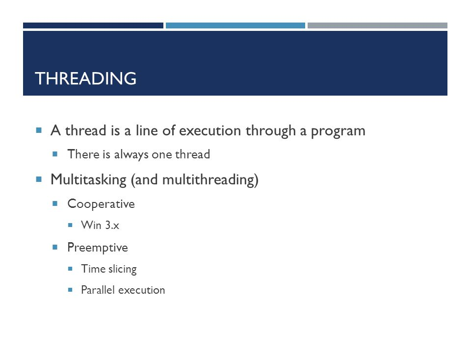 THREADING  A thread is a line of execution through a program  There is always one thread  Multitasking (and multithreading)  Cooperative  Win 3.x