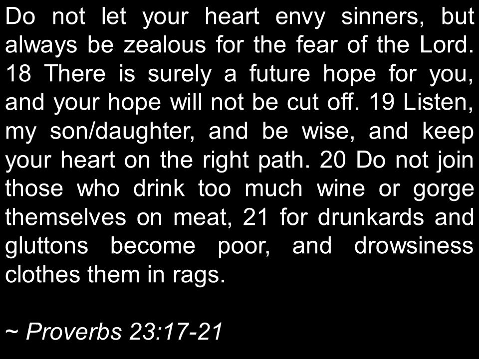 Do not let your heart envy sinners, but always be zealous for the fear of the Lord.