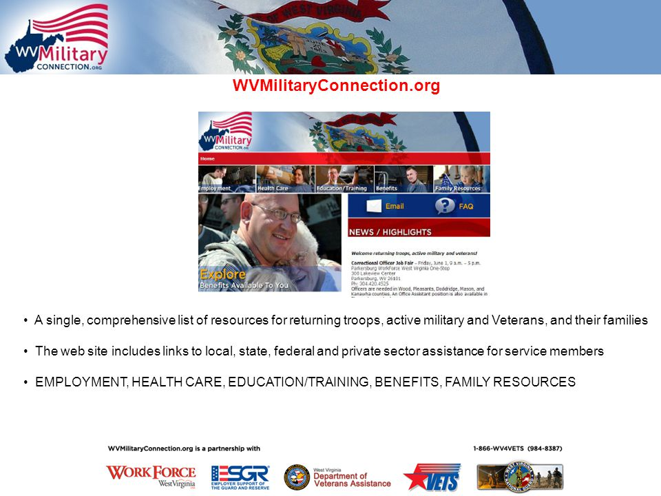 A single, comprehensive list of resources for returning troops, active military and Veterans, and their families The web site includes links to local, state, federal and private sector assistance for service members EMPLOYMENT, HEALTH CARE, EDUCATION/TRAINING, BENEFITS, FAMILY RESOURCES WVMilitaryConnection.org