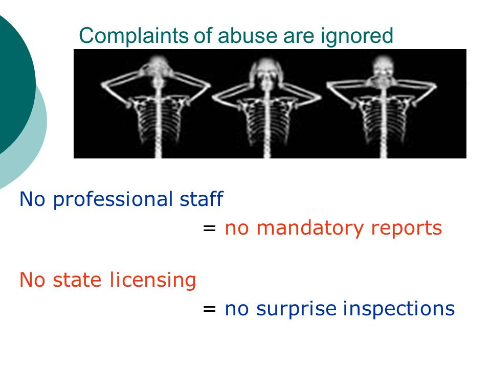 Complaints of abuse are ignored No professional staff = no mandatory reports No state licensing = no surprise inspections