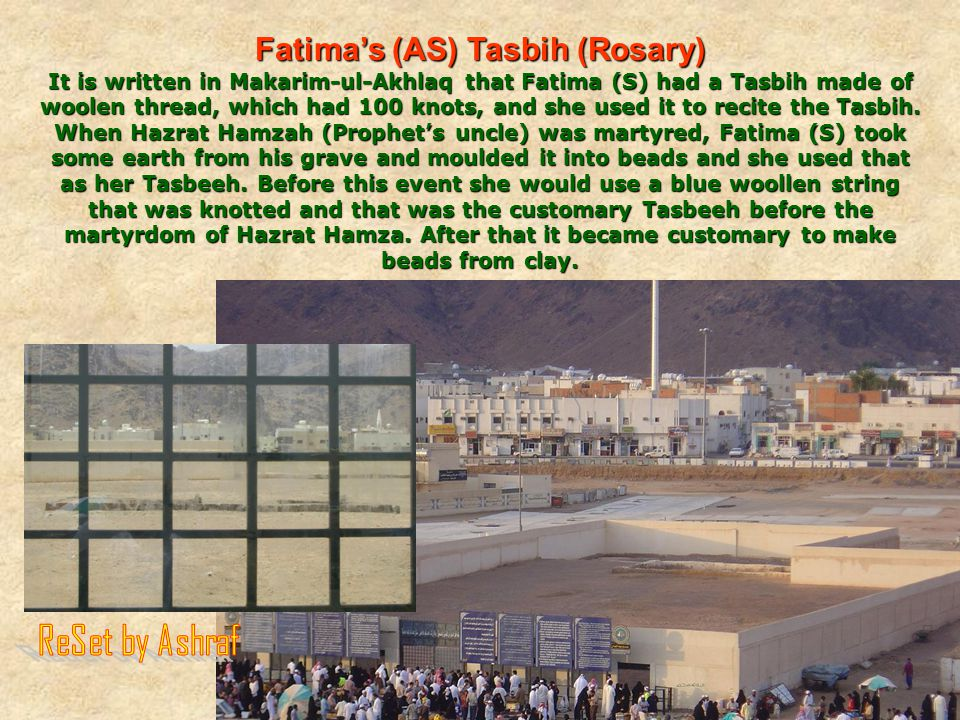 Fatima's (AS) Tasbih (Rosary) It is written in Makarim-ul-Akhlaq that Fatima (S) had a Tasbih made of woolen thread, which had 100 knots, and she used it to recite the Tasbih.