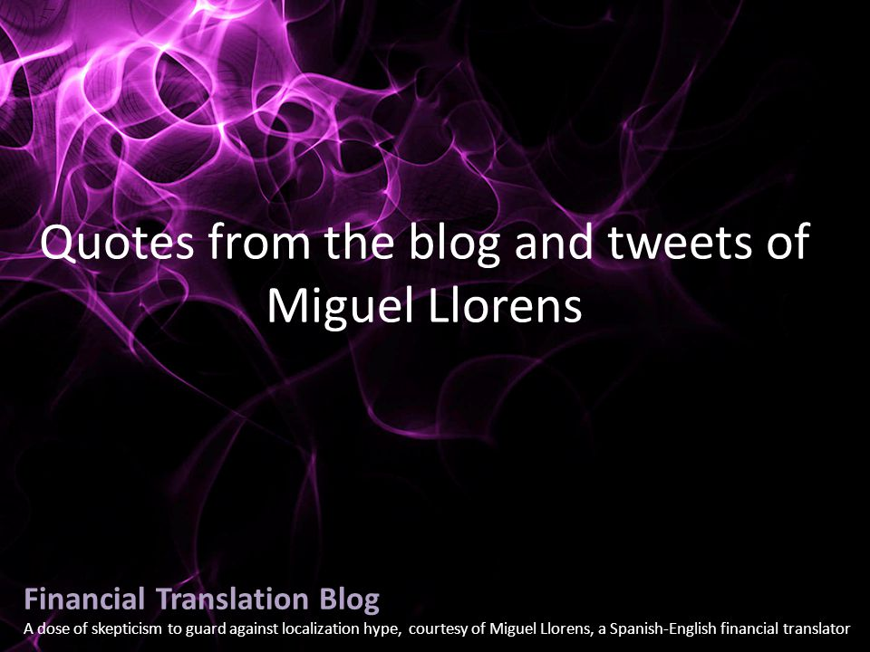 Financial Translation Blog A dose of skepticism to guard against localization hype, courtesy of Miguel Llorens, a Spanish-English financial translator Quotes from the blog and tweets of Miguel Llorens