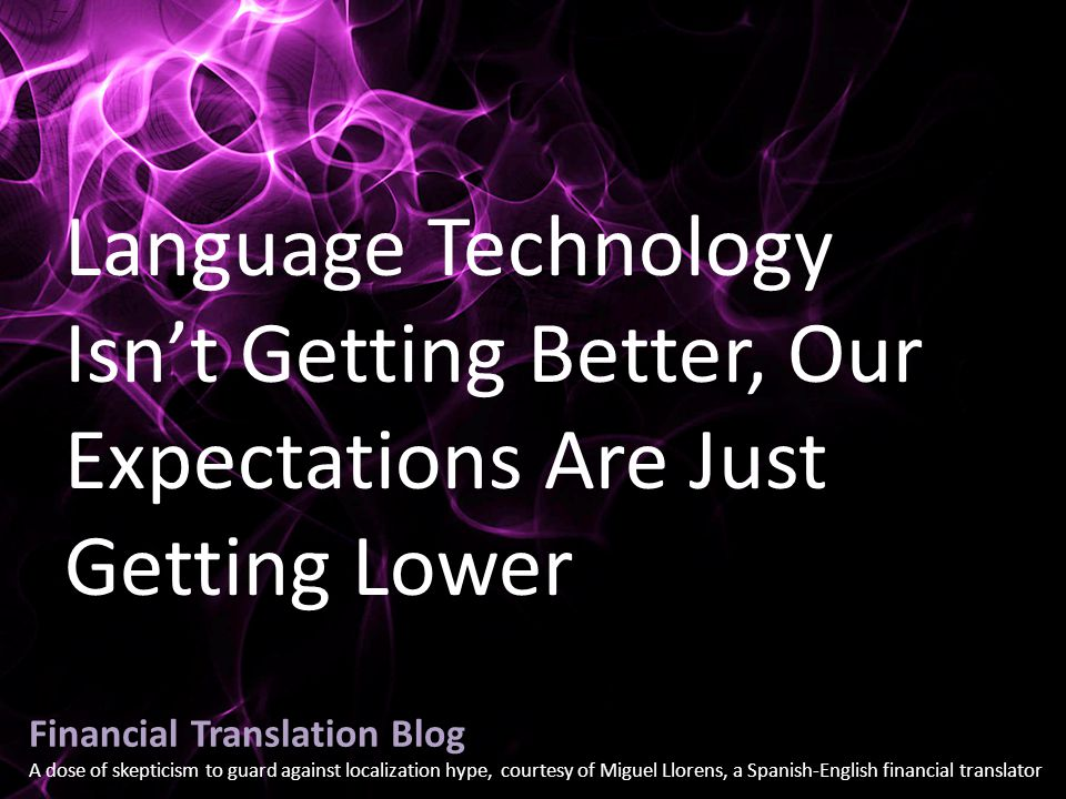 Financial Translation Blog A dose of skepticism to guard against localization hype, courtesy of Miguel Llorens, a Spanish-English financial translator Language Technology Isn't Getting Better, Our Expectations Are Just Getting Lower
