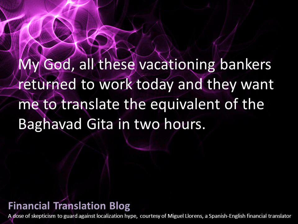 Financial Translation Blog A dose of skepticism to guard against localization hype, courtesy of Miguel Llorens, a Spanish-English financial translator My God, all these vacationing bankers returned to work today and they want me to translate the equivalent of the Baghavad Gita in two hours.