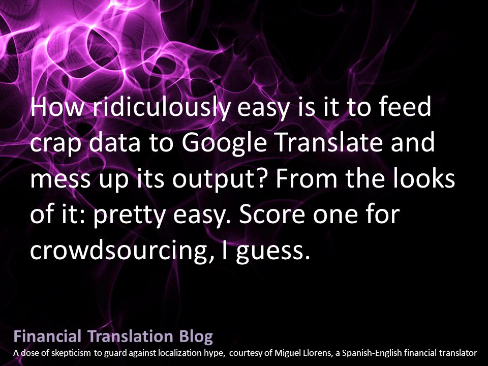 Financial Translation Blog A dose of skepticism to guard against localization hype, courtesy of Miguel Llorens, a Spanish-English financial translator How ridiculously easy is it to feed crap data to Google Translate and mess up its output.
