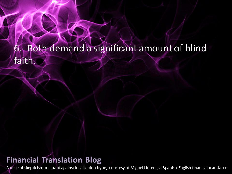 Financial Translation Blog A dose of skepticism to guard against localization hype, courtesy of Miguel Llorens, a Spanish-English financial translator 6.- Both demand a significant amount of blind faith.