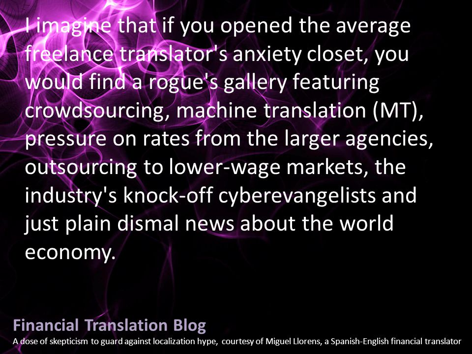 Financial Translation Blog A dose of skepticism to guard against localization hype, courtesy of Miguel Llorens, a Spanish-English financial translator I imagine that if you opened the average freelance translator s anxiety closet, you would find a rogue s gallery featuring crowdsourcing, machine translation (MT), pressure on rates from the larger agencies, outsourcing to lower-wage markets, the industry s knock-off cyberevangelists and just plain dismal news about the world economy.