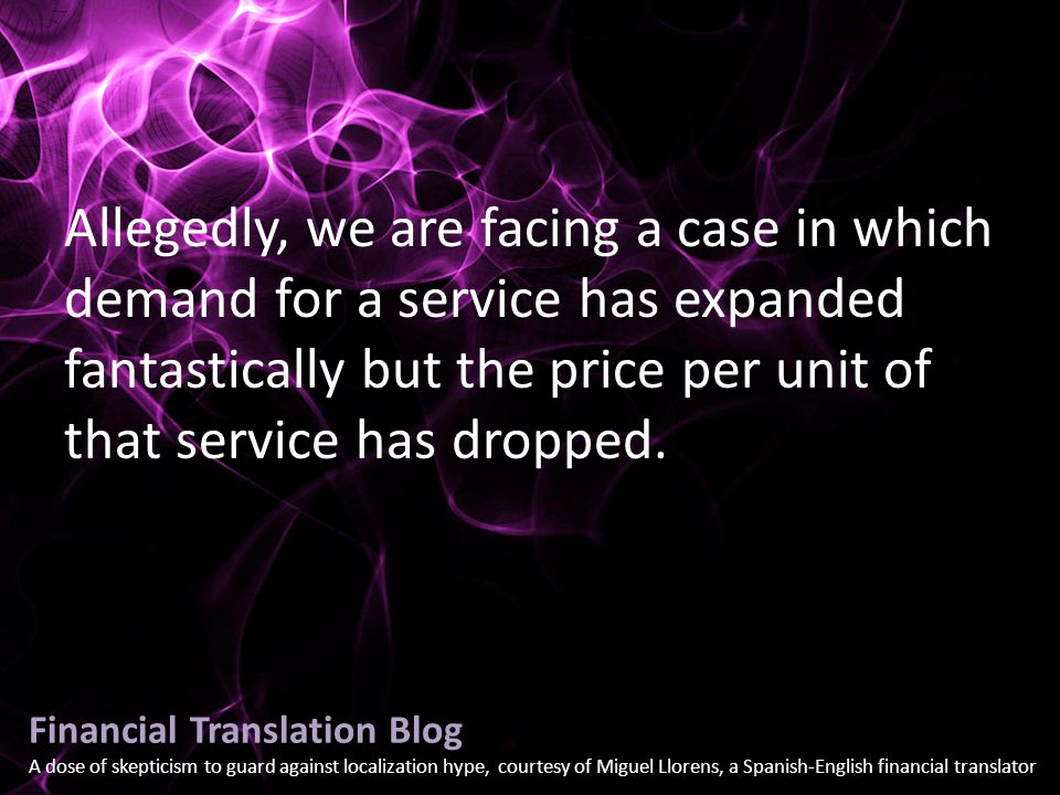 Financial Translation Blog A dose of skepticism to guard against localization hype, courtesy of Miguel Llorens, a Spanish-English financial translator Allegedly, we are facing a case in which demand for a service has expanded fantastically but the price per unit of that service has dropped.