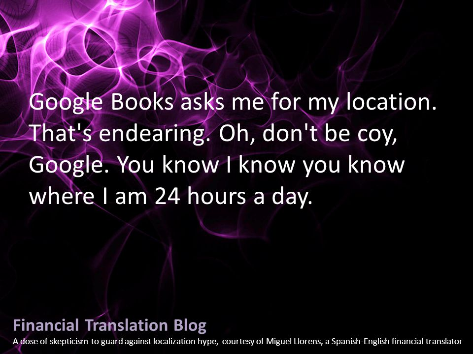 Financial Translation Blog A dose of skepticism to guard against localization hype, courtesy of Miguel Llorens, a Spanish-English financial translator Google Books asks me for my location.