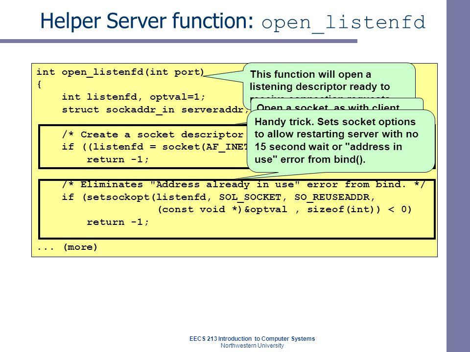 EECS 213 Introduction to Computer Systems Northwestern University Helper Server function: open_listenfd int open_listenfd(int port) { int listenfd, optval=1; struct sockaddr_in serveraddr; /* Create a socket descriptor */ if ((listenfd = socket(AF_INET, SOCK_STREAM, 0)) < 0) return -1; /* Eliminates Address already in use error from bind.