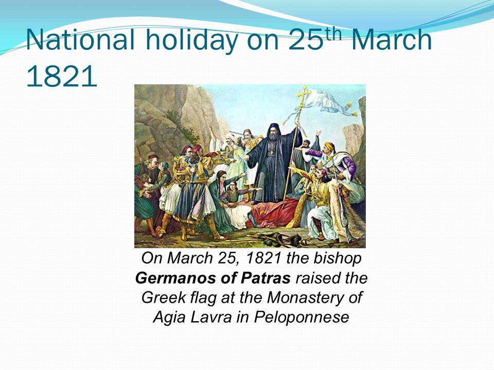 National holiday on 25 th March 1821 On March 25, 1821 the bishop Germanos of Patras raised the Greek flag at the Monastery of Agia Lavra in Peloponnese