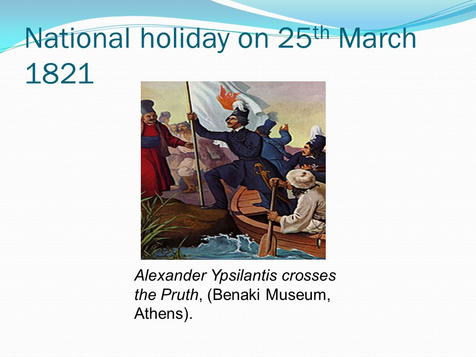 National holiday on 25 th March 1821 Alexander Ypsilantis crosses the Pruth, (Benaki Museum, Athens).