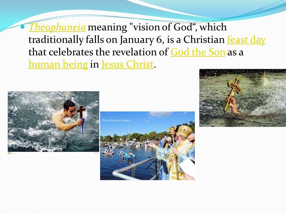Τheophaneia meaning vision of God , which traditionally falls on January 6, is a Christian feast day that celebrates the revelation of God the Son as a human being in Jesus Christ.