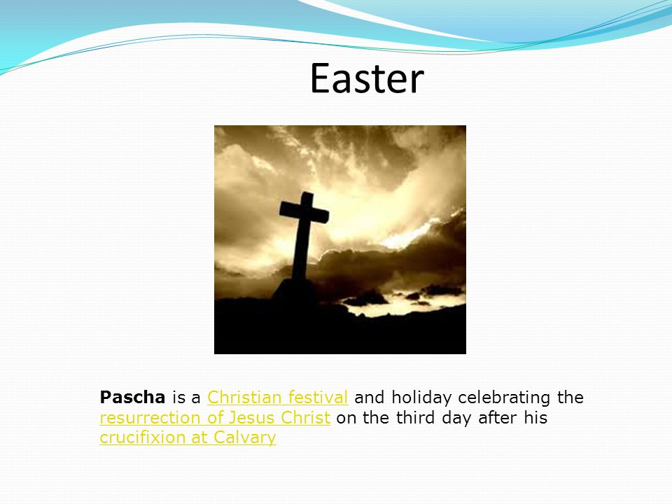 Easter Pascha is a Christian festival and holiday celebrating the resurrection of Jesus Christ on the third day after his crucifixion at CalvaryChristian festival resurrection of Jesus Christ crucifixion at Calvary