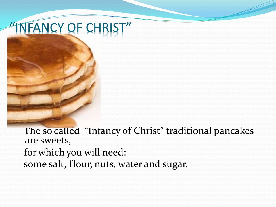 The so called Infancy of Christ traditional pancakes are sweets, for which you will need: some salt, flour, nuts, water and sugar.