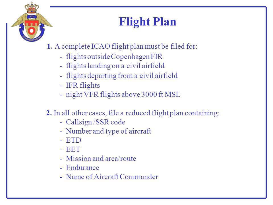 Flight Plan 1. A complete ICAO flight plan must be filed for: - flights outside Copenhagen FIR - flights landing on a civil airfield - IFR flights - n