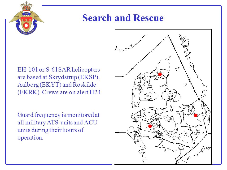 Search and Rescue EH-101 or S-61SAR helicopters are based at Skrydstrup (EKSP), Aalborg (EKYT) and Roskilde (EKRK). Crews are on alert H24. Guard freq