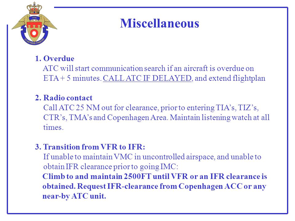 Miscellaneous 1. Overdue ATC will start communication search if an aircraft is overdue on ETA + 5 minutes. CALL ATC IF DELAYED, and extend flightplan