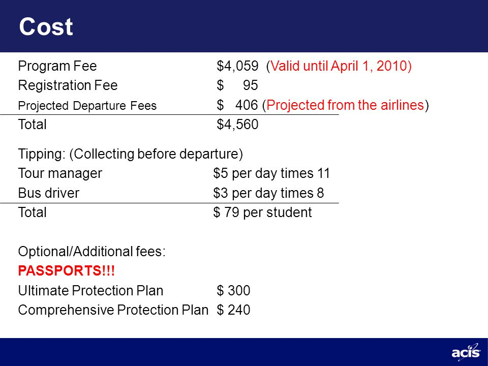 Cost Program Fee $4,059 (Valid until April 1, 2010) Registration Fee $ 95 Projected Departure Fees $ 406 (Projected from the airlines) Total $4,560 Tipping: (Collecting before departure) Tour manager $5 per day times 11 Bus driver$3 per day times 8 Total$ 79 per student Optional/Additional fees: PASSPORTS!!.