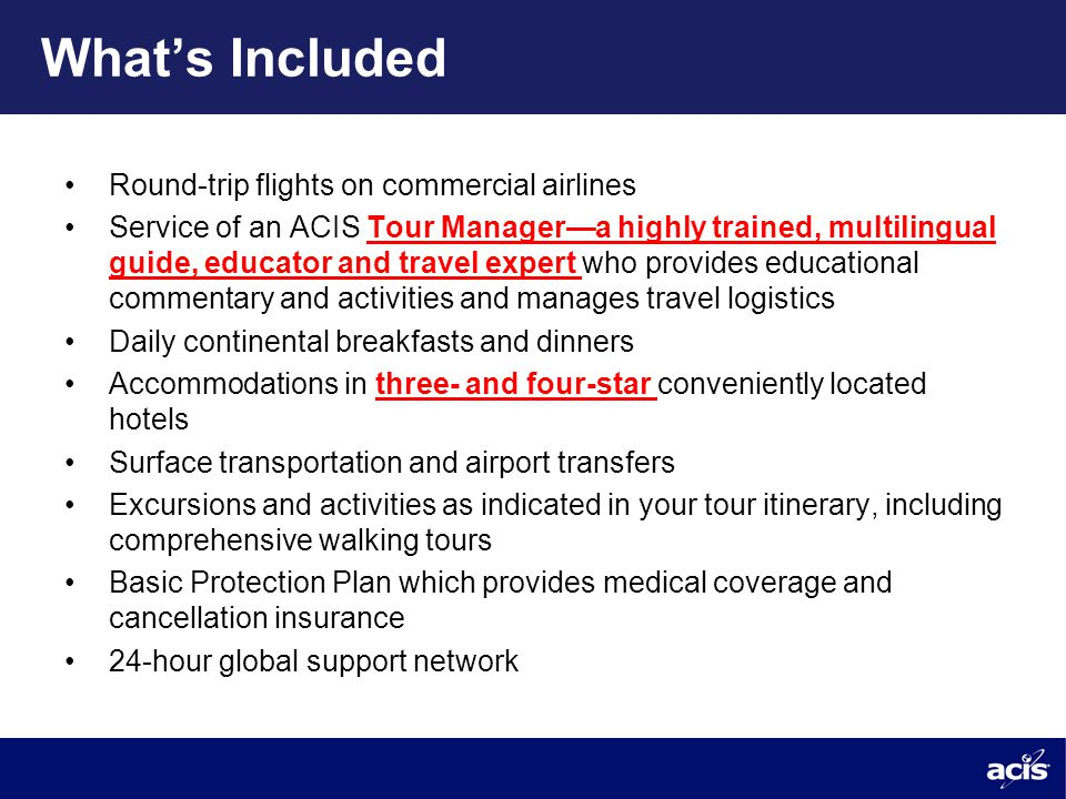What's Included Round-trip flights on commercial airlines Service of an ACIS Tour Manager—a highly trained, multilingual guide, educator and travel expert who provides educational commentary and activities and manages travel logistics Daily continental breakfasts and dinners Accommodations in three- and four-star conveniently located hotels Surface transportation and airport transfers Excursions and activities as indicated in your tour itinerary, including comprehensive walking tours Basic Protection Plan which provides medical coverage and cancellation insurance 24-hour global support network