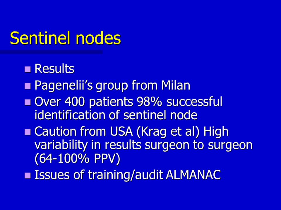 Sentinel nodes Results Results Pagenelii's group from Milan Pagenelii's group from Milan Over 400 patients 98% successful identification of sentinel n