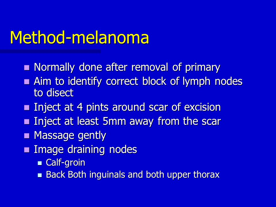 Method-melanoma Normally done after removal of primary Normally done after removal of primary Aim to identify correct block of lymph nodes to disect A