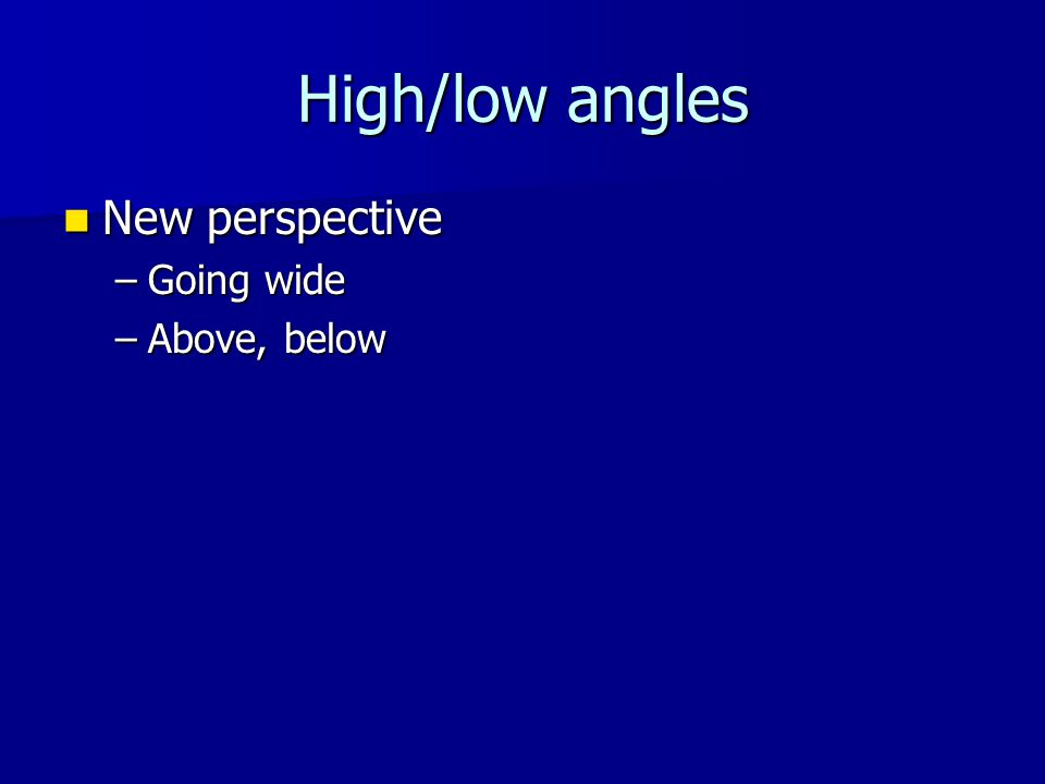 High/low angles New perspective New perspective –Going wide –Above, below