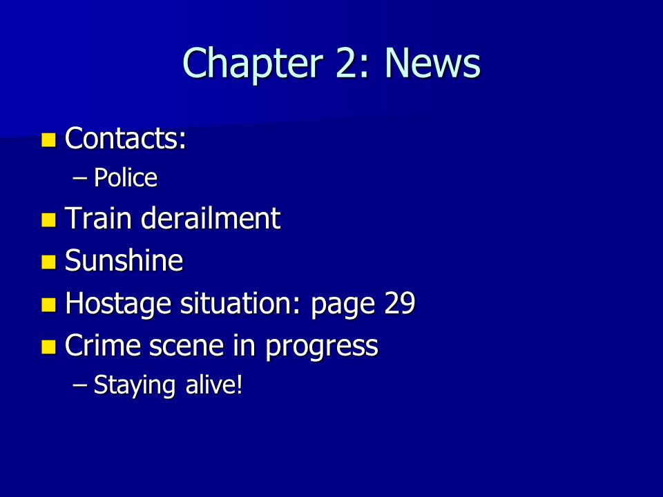 Chapter 2: News Contacts: Contacts: –Police Train derailment Train derailment Sunshine Sunshine Hostage situation: page 29 Hostage situation: page 29